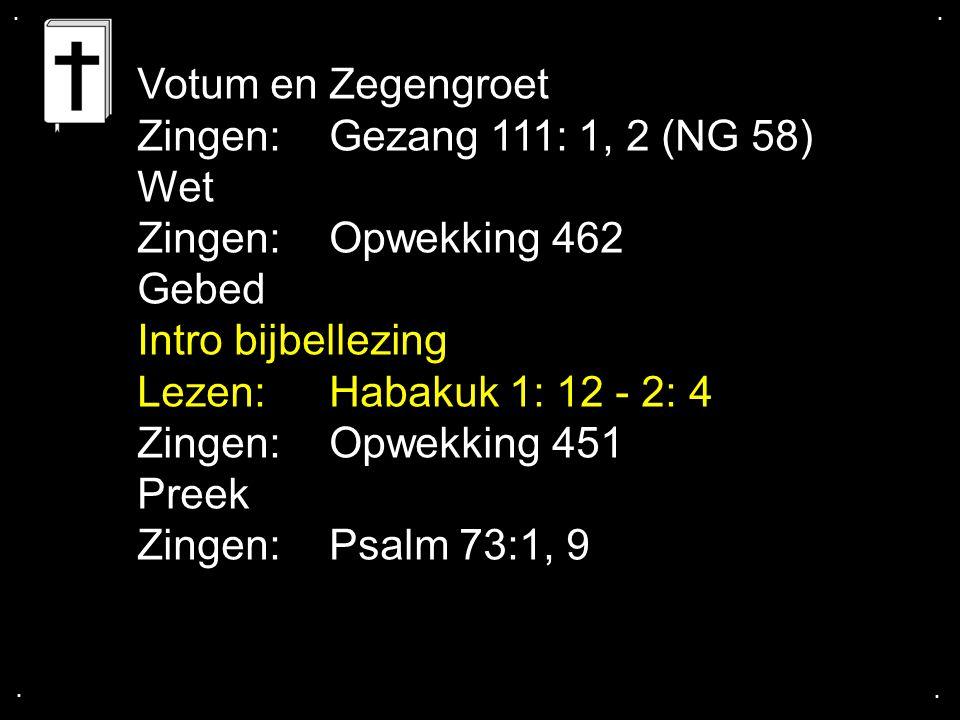 .... Votum en Zegengroet Zingen:Gezang 111: 1, 2 (NG 58) Wet Zingen:Opwekking 462 Gebed Intro bijbellezing Lezen: Habakuk 1: 12 - 2: 4 Zingen:Opwekkin
