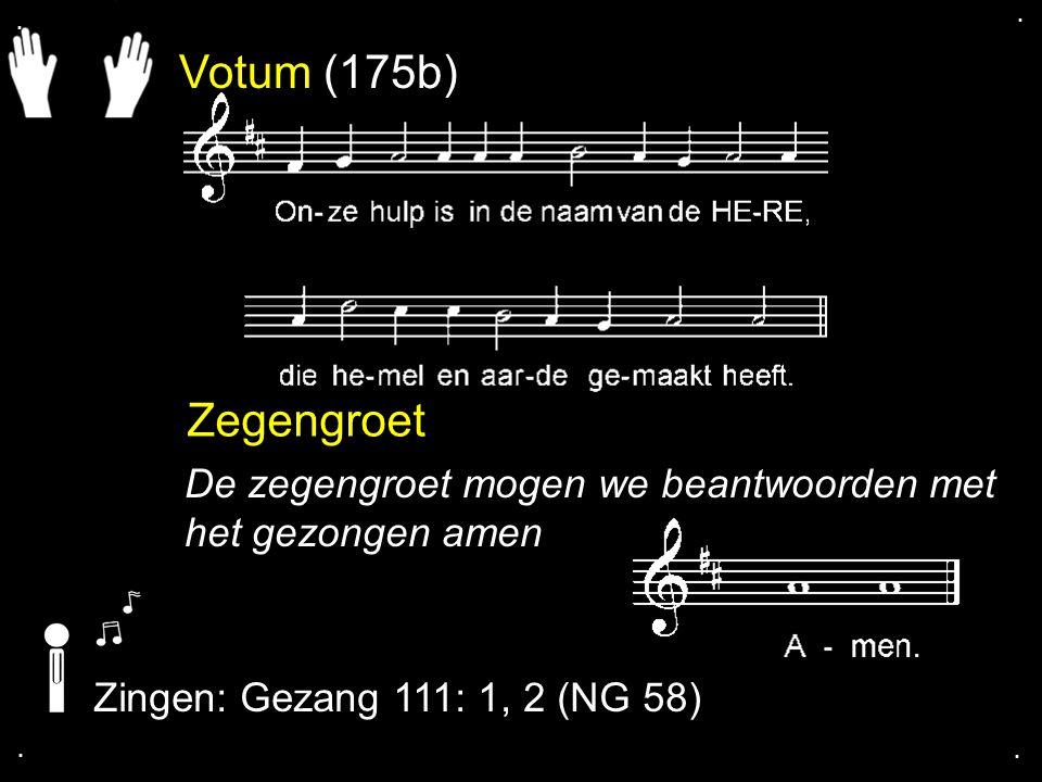 Votum (175b) Zegengroet De zegengroet mogen we beantwoorden met het gezongen amen Zingen: Gezang 111: 1, 2 (NG 58)....