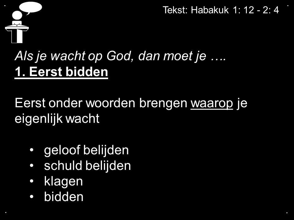 .... Tekst: Habakuk 1: 12 - 2: 4 Als je wacht op God, dan moet je …. 1. Eerst bidden Eerst onder woorden brengen waarop je eigenlijk wacht geloof beli
