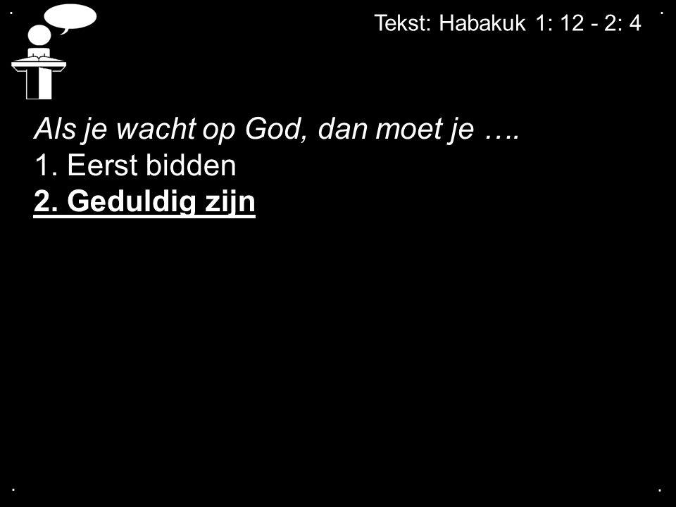.... Tekst: Habakuk 1: 12 - 2: 4 Als je wacht op God, dan moet je …. 1. Eerst bidden 2. Geduldig zijn