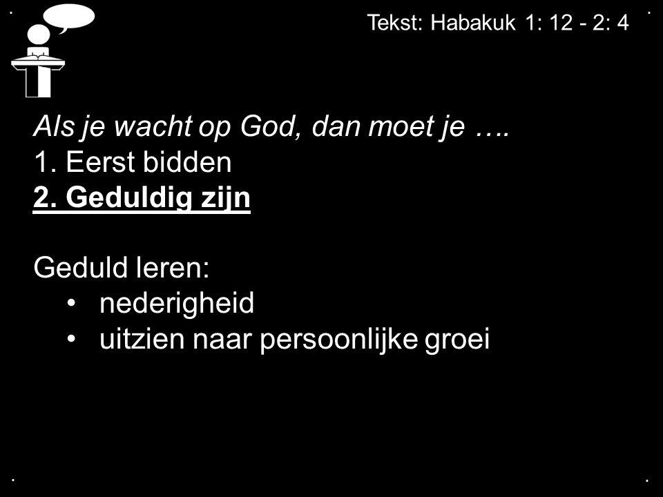 .... Tekst: Habakuk 1: 12 - 2: 4 Als je wacht op God, dan moet je …. 1. Eerst bidden 2. Geduldig zijn Geduld leren: nederigheid uitzien naar persoonli