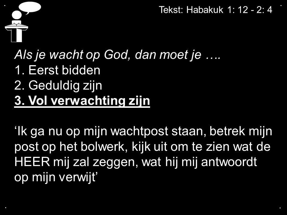 .... Tekst: Habakuk 1: 12 - 2: 4 Als je wacht op God, dan moet je …. 1. Eerst bidden 2. Geduldig zijn 3. Vol verwachting zijn 'Ik ga nu op mijn wachtp