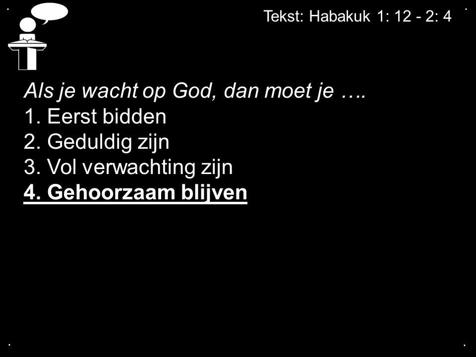 .... Tekst: Habakuk 1: 12 - 2: 4 Als je wacht op God, dan moet je …. 1. Eerst bidden 2. Geduldig zijn 3. Vol verwachting zijn 4. Gehoorzaam blijven