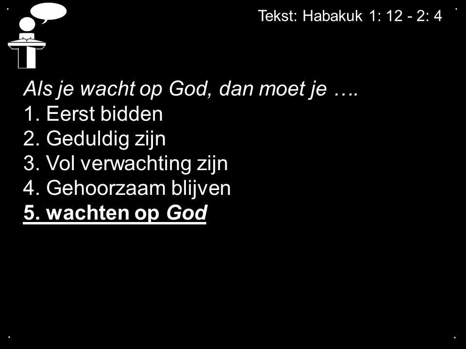 .... Tekst: Habakuk 1: 12 - 2: 4 Als je wacht op God, dan moet je …. 1. Eerst bidden 2. Geduldig zijn 3. Vol verwachting zijn 4. Gehoorzaam blijven 5.