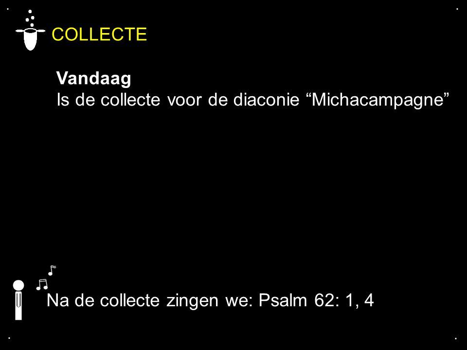 """.... COLLECTE Vandaag Is de collecte voor de diaconie """"Michacampagne"""" Na de collecte zingen we: Psalm 62: 1, 4"""