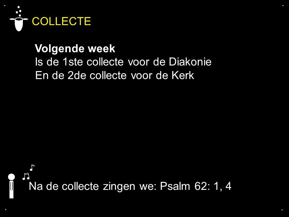 .... COLLECTE Volgende week Is de 1ste collecte voor de Diakonie En de 2de collecte voor de Kerk Na de collecte zingen we: Psalm 62: 1, 4