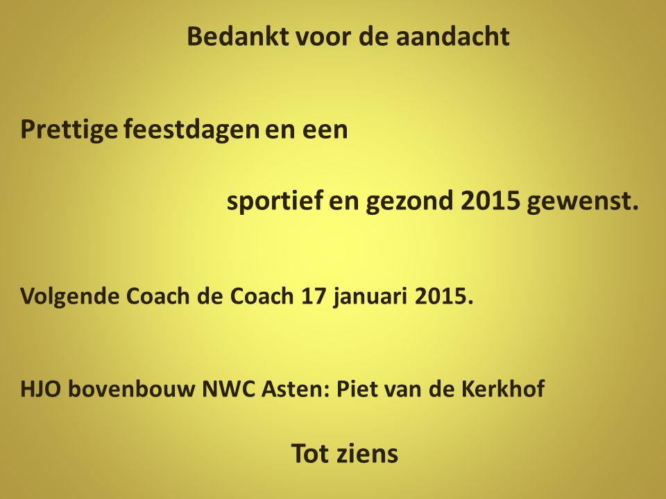 Bedankt voor de aandacht Prettige feestdagen en een sportief en gezond 2015 gewenst. Volgende Coach de Coach 17 januari 2015. HJO bovenbouw NWC Asten: