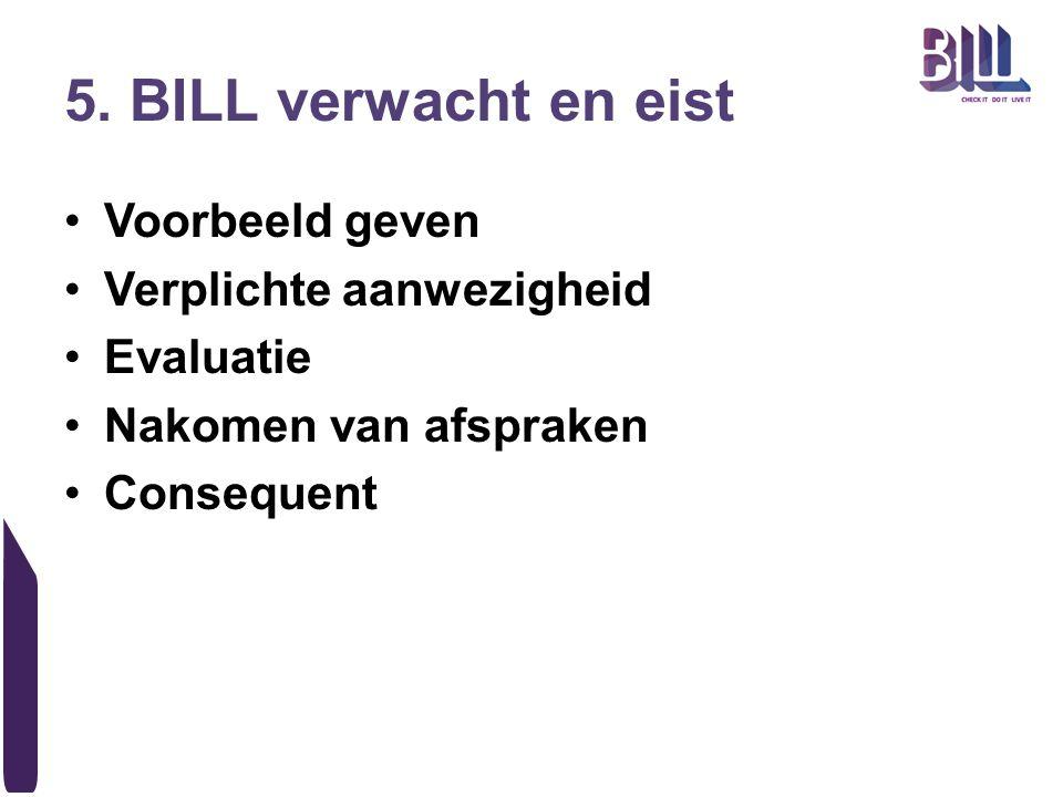 5. BILL verwacht en eist Voorbeeld geven Verplichte aanwezigheid Evaluatie Nakomen van afspraken Consequent