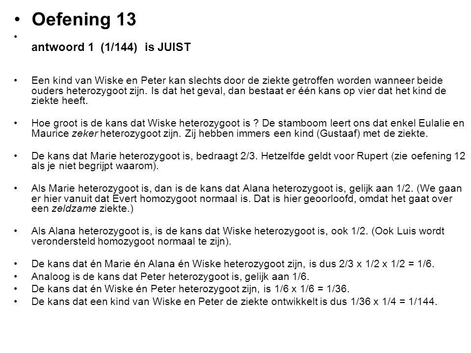 Oefening 13 antwoord 1 (1/144) is JUIST Een kind van Wiske en Peter kan slechts door de ziekte getroffen worden wanneer beide ouders heterozygoot zijn
