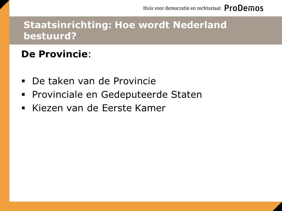 Staatsinrichting: Hoe wordt Nederland bestuurd? De Provincie:  De taken van de Provincie  Provinciale en Gedeputeerde Staten  Kiezen van de Eerste