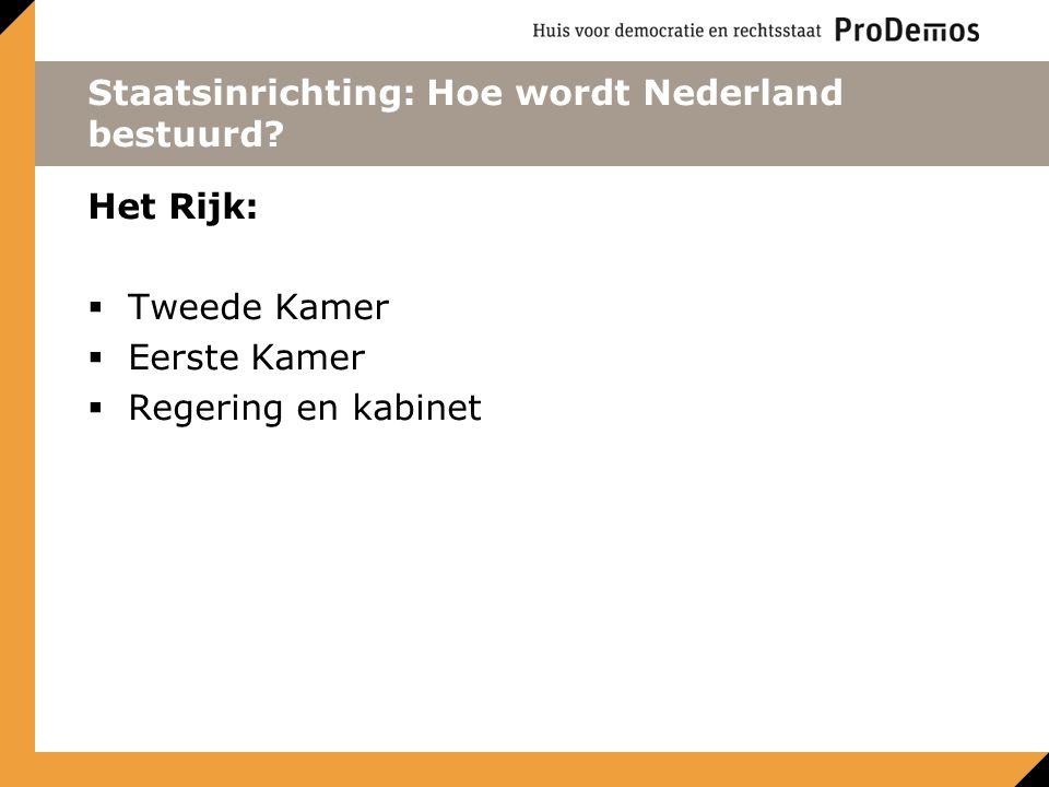 Staatsinrichting: Hoe wordt Nederland bestuurd? Het Rijk:  Tweede Kamer  Eerste Kamer  Regering en kabinet