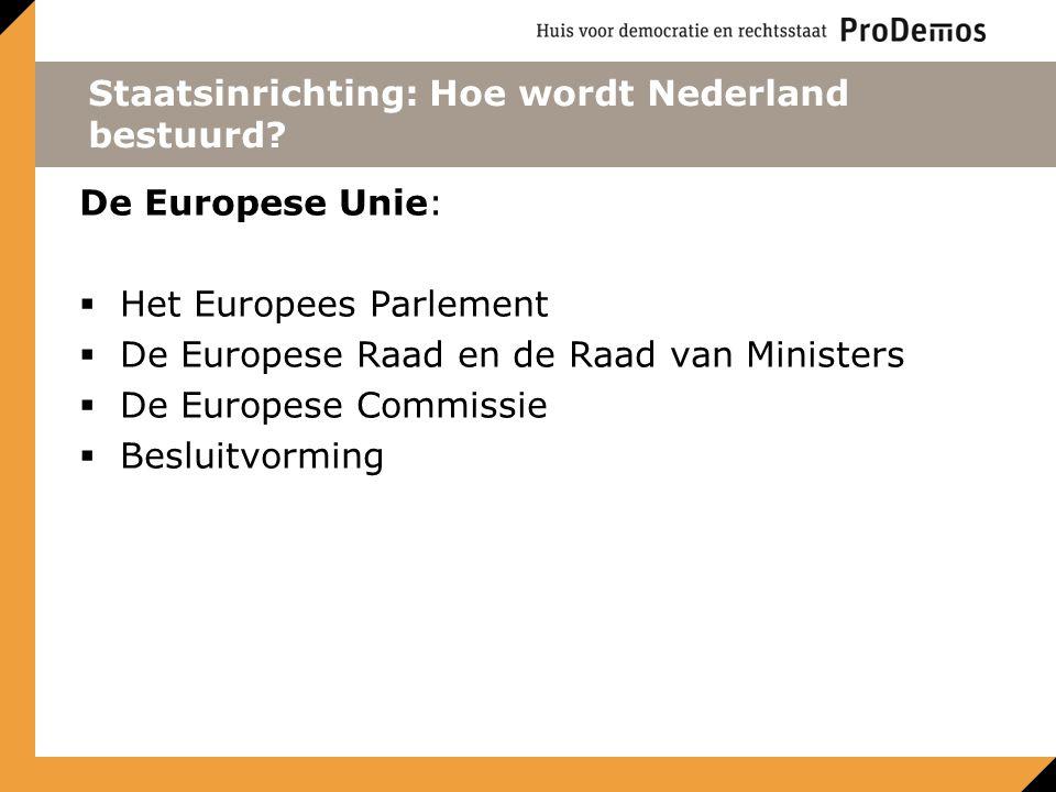Staatsinrichting: Hoe wordt Nederland bestuurd? De Europese Unie:  Het Europees Parlement  De Europese Raad en de Raad van Ministers  De Europese C