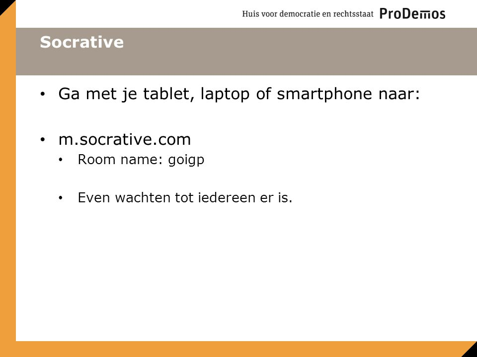 Socrative Ga met je tablet, laptop of smartphone naar: m.socrative.com Room name: goigp Even wachten tot iedereen er is.