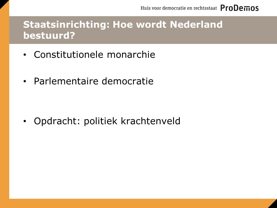 Staatsinrichting: Hoe wordt Nederland bestuurd? Constitutionele monarchie Parlementaire democratie Opdracht: politiek krachtenveld