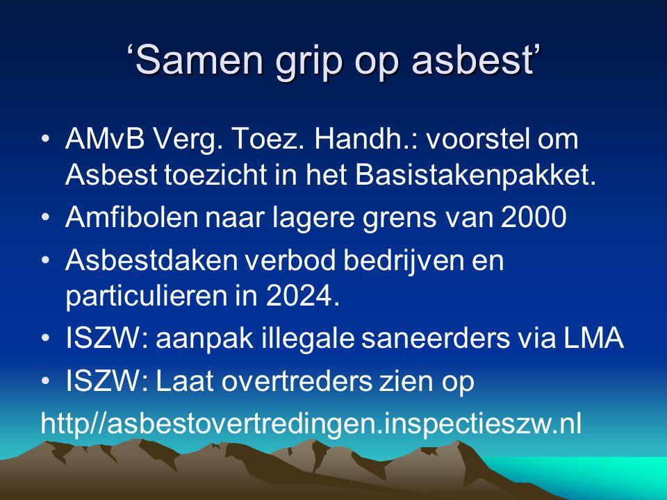'Samen grip op asbest' AMvB Verg. Toez. Handh.: voorstel om Asbest toezicht in het Basistakenpakket. Amfibolen naar lagere grens van 2000 Asbestdaken