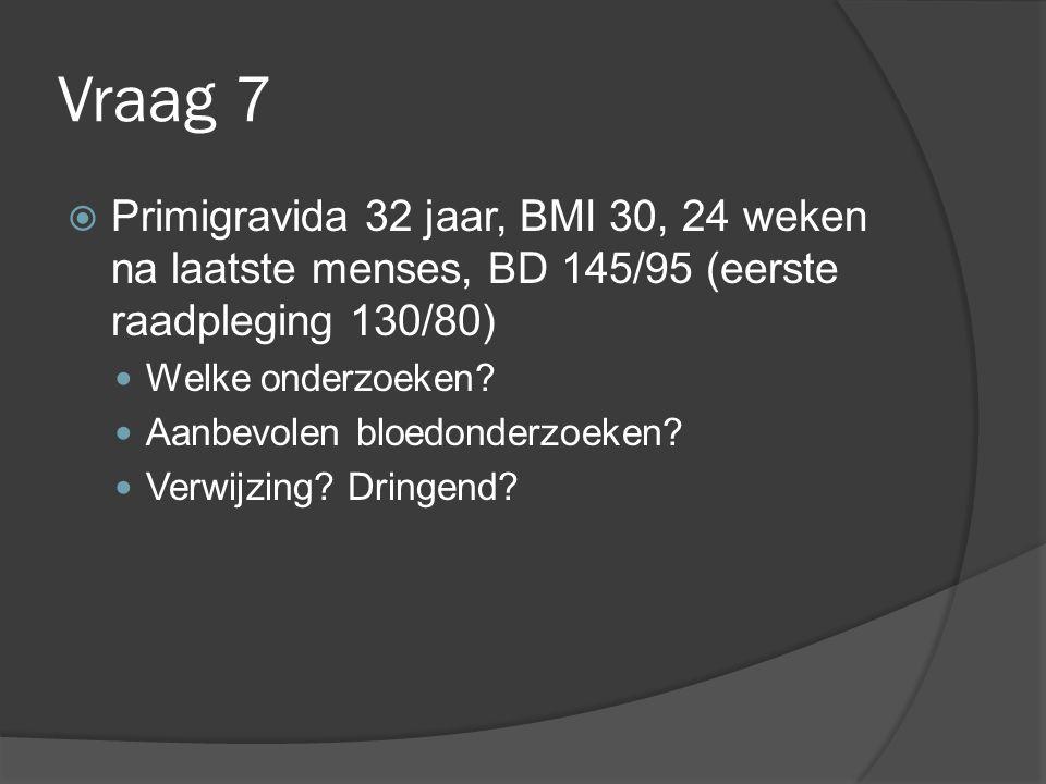 Vraag 7  Primigravida 32 jaar, BMI 30, 24 weken na laatste menses, BD 145/95 (eerste raadpleging 130/80) Welke onderzoeken? Aanbevolen bloedonderzoek