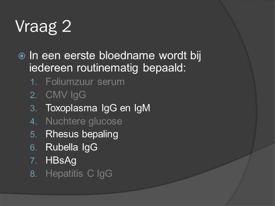 Vraag 2  In een eerste bloedname wordt bij iedereen routinematig bepaald: 1. Foliumzuur serum 2. CMV IgG 3. Toxoplasma IgG en IgM 4. Nuchtere glucose