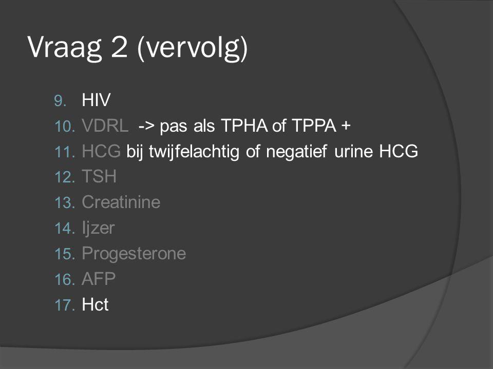 Vraag 2 (vervolg) 9. HIV 10. VDRL -> pas als TPHA of TPPA + 11. HCG bij twijfelachtig of negatief urine HCG 12. TSH 13. Creatinine 14. Ijzer 15. Proge