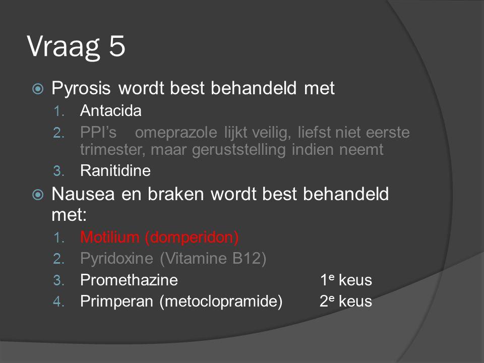Vraag 5  Pyrosis wordt best behandeld met 1. Antacida 2. PPI's omeprazole lijkt veilig, liefst niet eerste trimester, maar geruststelling indien neem