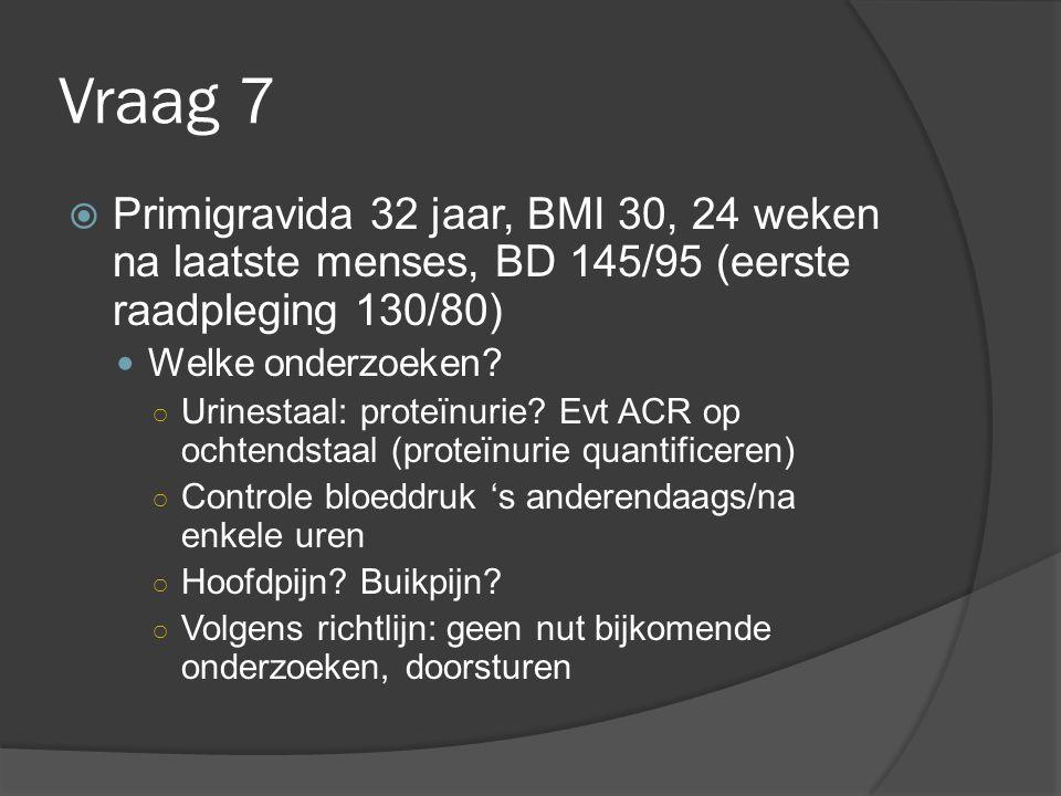Vraag 7  Primigravida 32 jaar, BMI 30, 24 weken na laatste menses, BD 145/95 (eerste raadpleging 130/80) Welke onderzoeken? ○ Urinestaal: proteïnurie