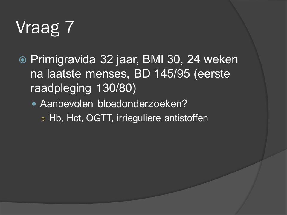 Vraag 7  Primigravida 32 jaar, BMI 30, 24 weken na laatste menses, BD 145/95 (eerste raadpleging 130/80) Aanbevolen bloedonderzoeken? ○ Hb, Hct, OGTT