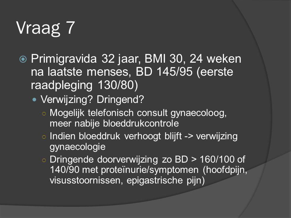 Vraag 7  Primigravida 32 jaar, BMI 30, 24 weken na laatste menses, BD 145/95 (eerste raadpleging 130/80) Verwijzing? Dringend? ○ Mogelijk telefonisch