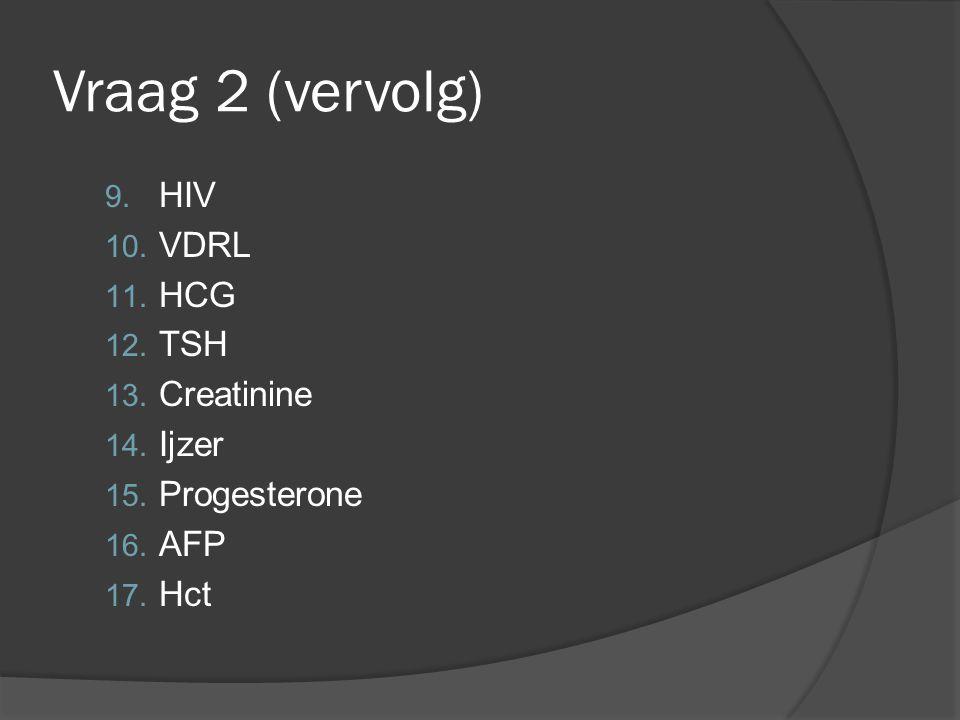 Vraag 2 (vervolg) 9. HIV 10. VDRL 11. HCG 12. TSH 13. Creatinine 14. Ijzer 15. Progesterone 16. AFP 17. Hct