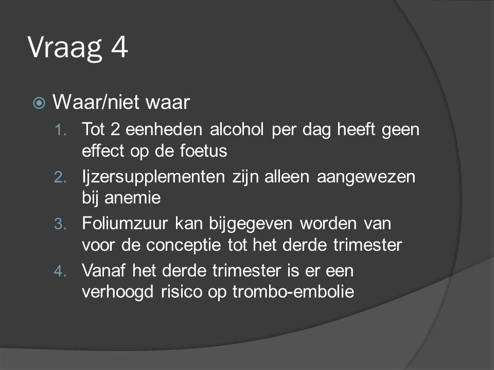 Vraag 4  Waar/niet waar 1. Tot 2 eenheden alcohol per dag heeft geen effect op de foetus 2. Ijzersupplementen zijn alleen aangewezen bij anemie 3. Fo
