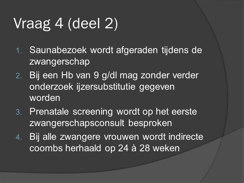 Vraag 4 (deel 2) 1. Saunabezoek wordt afgeraden tijdens de zwangerschap 2. Bij een Hb van 9 g/dl mag zonder verder onderzoek ijzersubstitutie gegeven