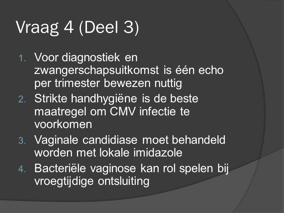 Vraag 4 (Deel 3) 1. Voor diagnostiek en zwangerschapsuitkomst is één echo per trimester bewezen nuttig 2. Strikte handhygiëne is de beste maatregel om