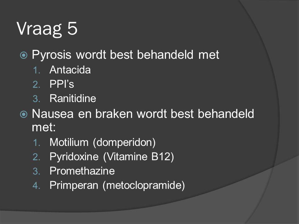 Vraag 5  Pyrosis wordt best behandeld met 1. Antacida 2. PPI's 3. Ranitidine  Nausea en braken wordt best behandeld met: 1. Motilium (domperidon) 2.
