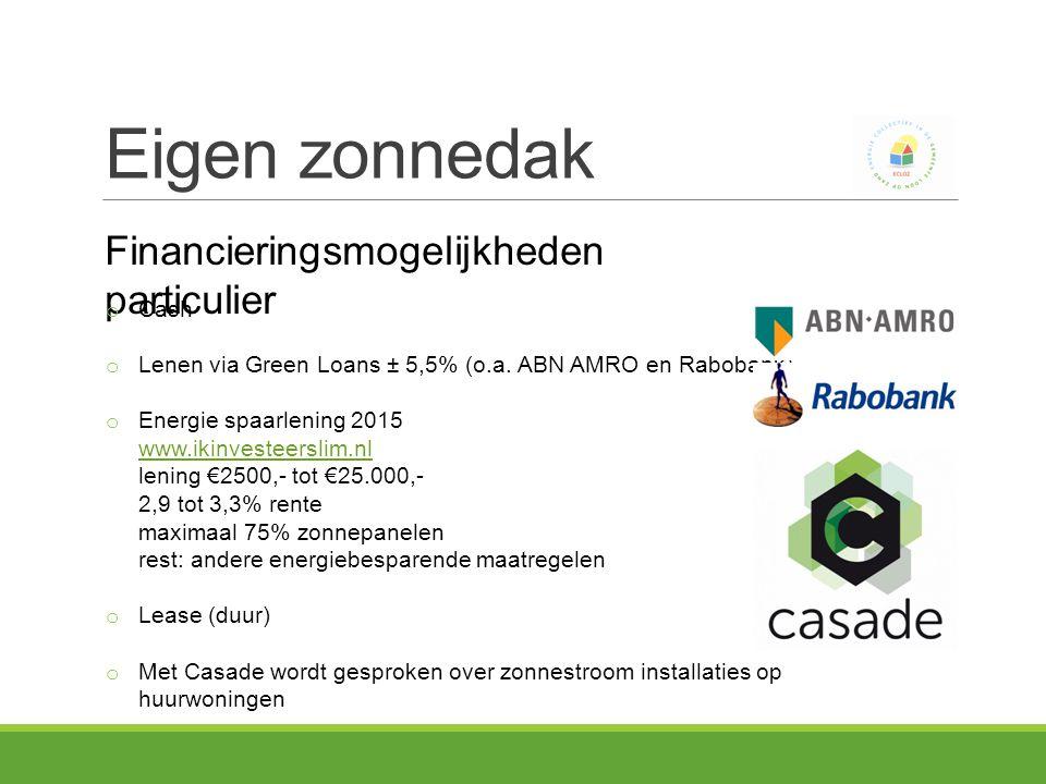 Eigen zonnedak Financieringsmogelijkheden particulier o Cash o Lenen via Green Loans ± 5,5% (o.a.