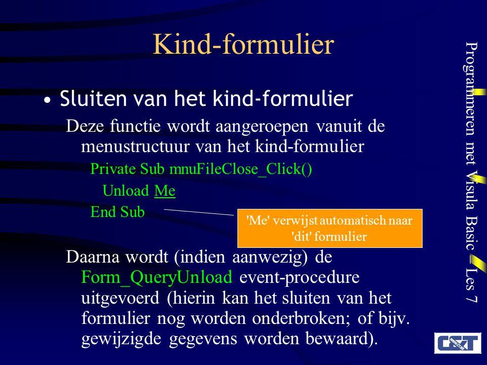 Programmeren met Visula Basic – Les 7 Kind-formulier Sluiten van het kind-formulier Deze functie wordt aangeroepen vanuit de menustructuur van het kind-formulier Private Sub mnuFileClose_Click() Unload Me End Sub Daarna wordt (indien aanwezig) de Form_QueryUnload event-procedure uitgevoerd (hierin kan het sluiten van het formulier nog worden onderbroken; of bijv.