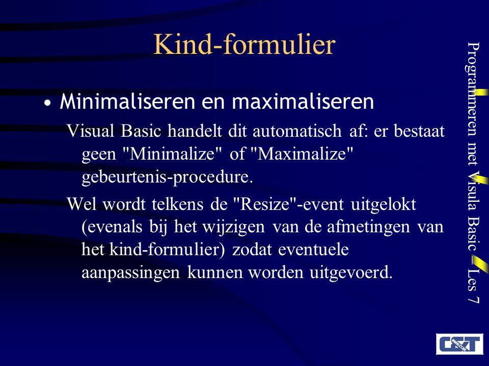 Programmeren met Visula Basic – Les 7 Kind-formulier Minimaliseren en maximaliseren Visual Basic handelt dit automatisch af: er bestaat geen