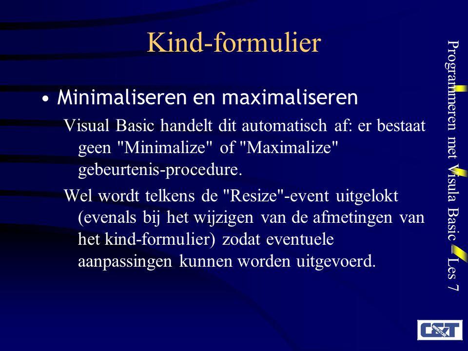 Programmeren met Visula Basic – Les 7 Kind-formulier Minimaliseren en maximaliseren Visual Basic handelt dit automatisch af: er bestaat geen Minimalize of Maximalize gebeurtenis-procedure.