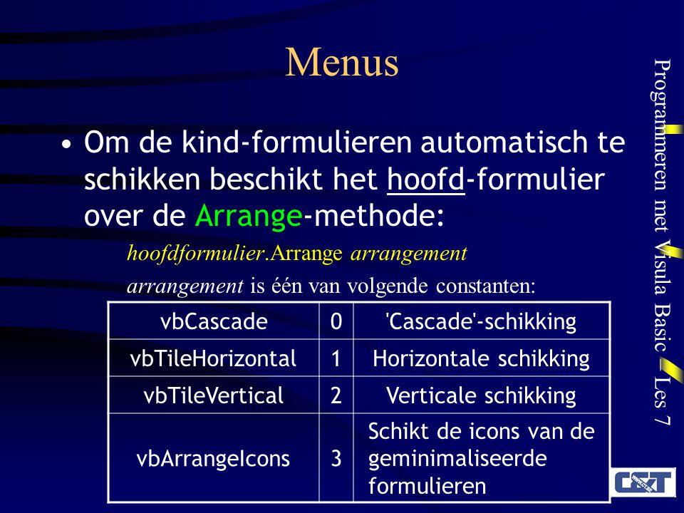 Programmeren met Visula Basic – Les 7 Menus Om de kind-formulieren automatisch te schikken beschikt het hoofd-formulier over de Arrange-methode: hoofdformulier.Arrange arrangement arrangement is één van volgende constanten: vbCascade0 Cascade -schikking vbTileHorizontal1Horizontale schikking vbTileVertical2Verticale schikking vbArrangeIcons3 Schikt de icons van de geminimaliseerde formulieren