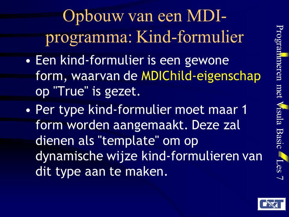 Programmeren met Visula Basic – Les 7 Opbouw van een MDI- programma: Kind-formulier Een kind-formulier is een gewone form, waarvan de MDIChild-eigensc