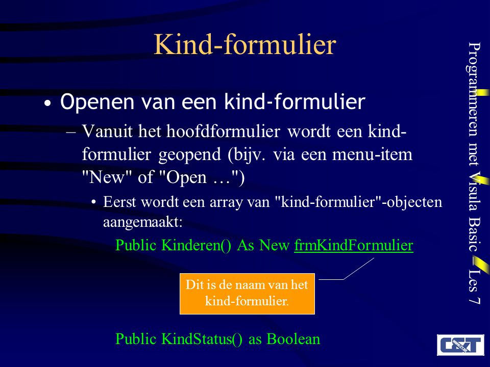 Programmeren met Visula Basic – Les 7 Kind-formulier Een lege plaats in de array wordt gezocht of aangemaakt: fIndex = FindFreeIndex() Function FindFreeIndex() As Integer Dim i As Integer Dim ArrayCount As Integer ArrayCount = UBound(Document) For i = 1 To ArrayCount If KindStatus(i)=False Then FindFreeIndex = i KindStatus(i)=True Exit Function End If Next