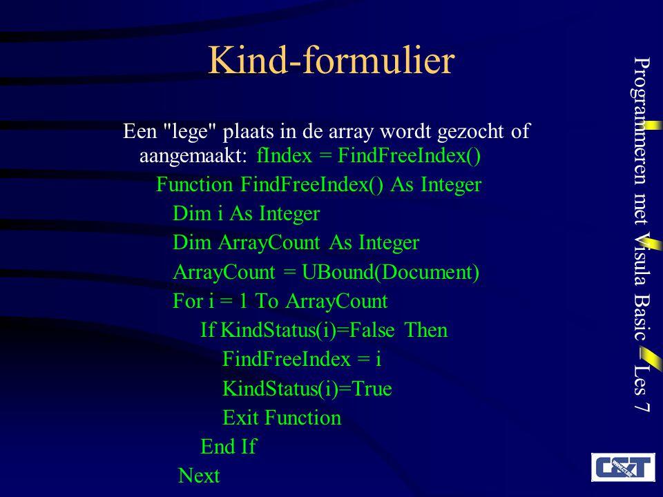 Programmeren met Visula Basic – Les 7 Kind-formulier ReDim Preserve Document(ArrayCount + 1) ReDim Preserve KindStatus(ArrayCount + 1 ) KindStatus(ArrayCount + 1)=True FindFreeIndex = UBound(Document) End Function Dan worden een aantal eigenschappen ingesteld: Document(fIndex).Tag = fIndex Document(fIndex).Caption = Untitled: & fIndex En tenslotte wordt het kind-formulier getoond: Document(fIndex).Show