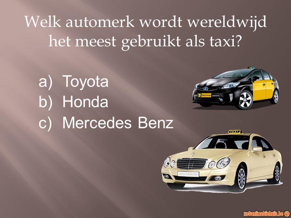 Welk automerk wordt wereldwijd het meest gebruikt als taxi? a)Toyota b)Honda c)Mercedes Benz