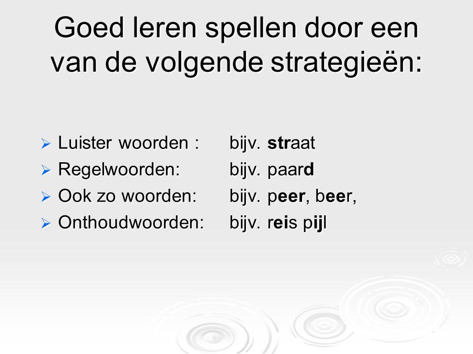 Goed leren spellen door een van de volgende strategieën:  Luister woorden :bijv. straat  Regelwoorden:bijv. paard  Ook zo woorden: bijv. peer, beer