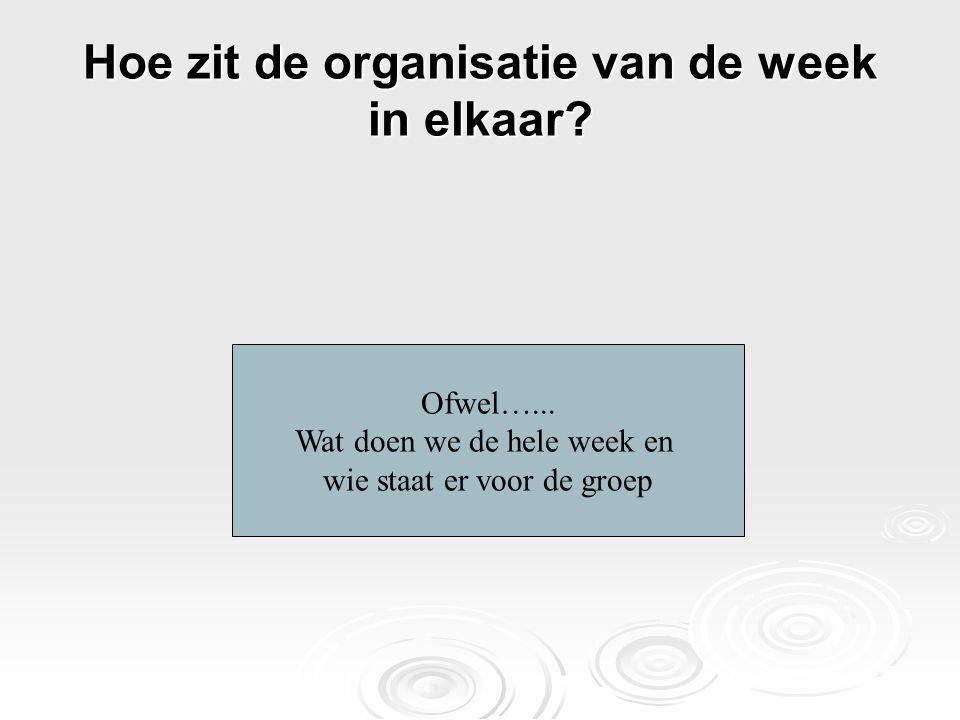 Hoe zit de organisatie van de week in elkaar? Ofwel…... Wat doen we de hele week en wie staat er voor de groep