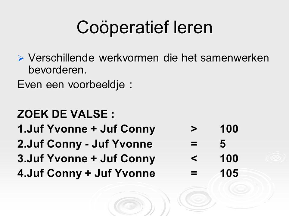 Coöperatief leren  Verschillende werkvormen die het samenwerken bevorderen. Even een voorbeeldje : ZOEK DE VALSE : 1.Juf Yvonne + Juf Conny > 100 2.J