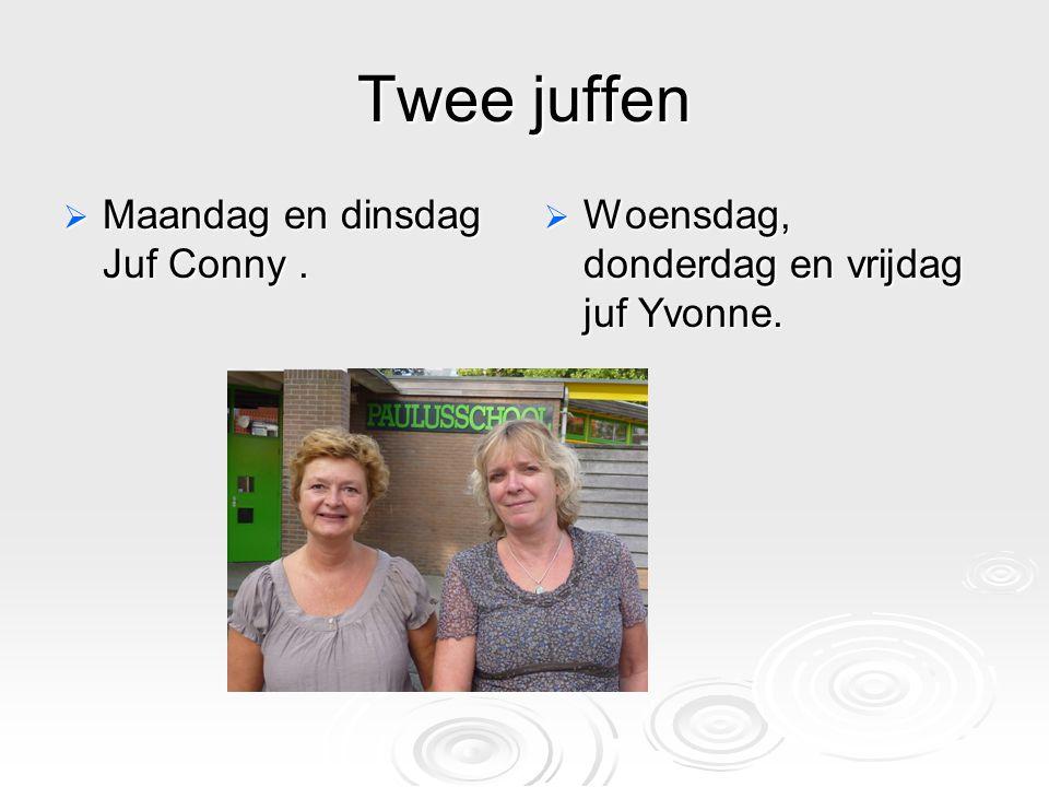 Twee juffen  Maandag en dinsdag Juf Conny.  Woensdag, donderdag en vrijdag juf Yvonne.
