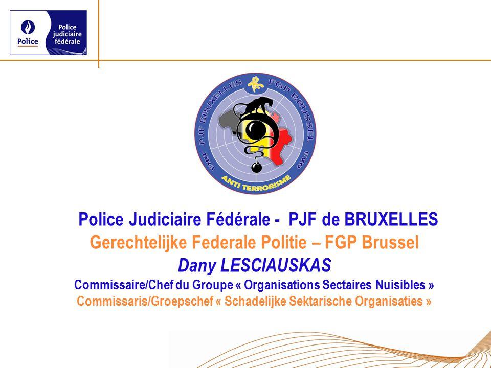 Police Judiciaire Fédérale - PJF de BRUXELLES Gerechtelijke Federale Politie – FGP Brussel Dany LESCIAUSKAS Commissaire/Chef du Groupe « Organisations Sectaires Nuisibles » Commissaris/Groepschef « Schadelijke Sektarische Organisaties »