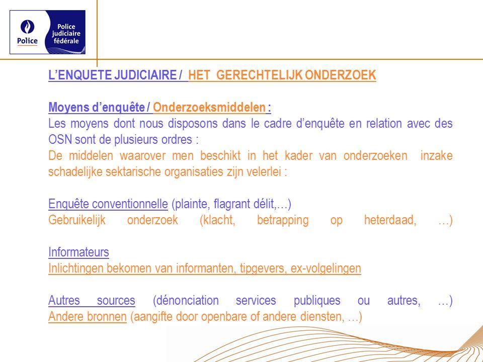 L'ENQUETE JUDICIAIRE / HET GERECHTELIJK ONDERZOEK Moyens d'enquête / Onderzoeksmiddelen : Les moyens dont nous disposons dans le cadre d'enquête en relation avec des OSN sont de plusieurs ordres : De middelen waarover men beschikt in het kader van onderzoeken inzake schadelijke sektarische organisaties zijn velerlei : Enquête conventionnelle (plainte, flagrant délit,…) Gebruikelijk onderzoek (klacht, betrapping op heterdaad, …) Informateurs Inlichtingen bekomen van informanten, tipgevers, ex-volgelingen Autres sources (dénonciation services publiques ou autres, …) Andere bronnen (aangifte door openbare of andere diensten, …)