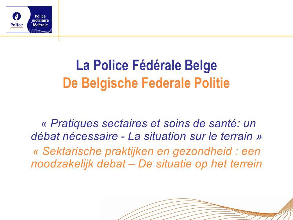 La Police Fédérale Belge De Belgische Federale Politie « Pratiques sectaires et soins de santé: un débat nécessaire - La situation sur le terrain » « Sektarische praktijken en gezondheid : een noodzakelijk debat – De situatie op het terrein