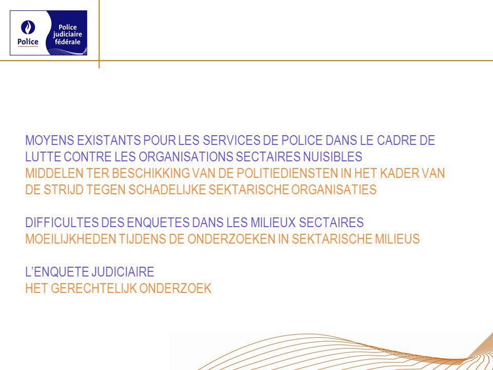 MOYENS EXISTANTS POUR LES SERVICES DE POLICE DANS LE CADRE DE LUTTE CONTRE LES ORGANISATIONS SECTAIRES NUISIBLES MIDDELEN TER BESCHIKKING VAN DE POLITIEDIENSTEN IN HET KADER VAN DE STRIJD TEGEN SCHADELIJKE SEKTARISCHE ORGANISATIES DIFFICULTES DES ENQUETES DANS LES MILIEUX SECTAIRES MOEILIJKHEDEN TIJDENS DE ONDERZOEKEN IN SEKTARISCHE MILIEUS L'ENQUETE JUDICIAIRE HET GERECHTELIJK ONDERZOEK