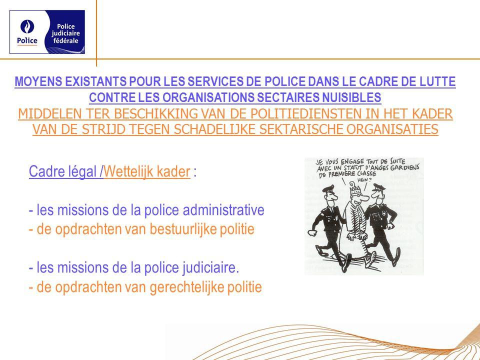 Cadre légal /Wettelijk kader : - les missions de la police administrative - de opdrachten van bestuurlijke politie - les missions de la police judiciaire.