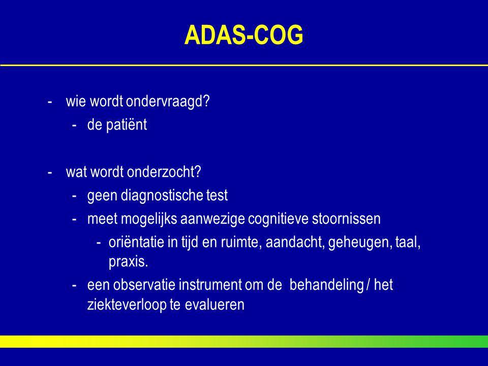 ADAS-COG -wie wordt ondervraagd? -de patiënt -wat wordt onderzocht? -geen diagnostische test -meet mogelijks aanwezige cognitieve stoornissen -oriënta